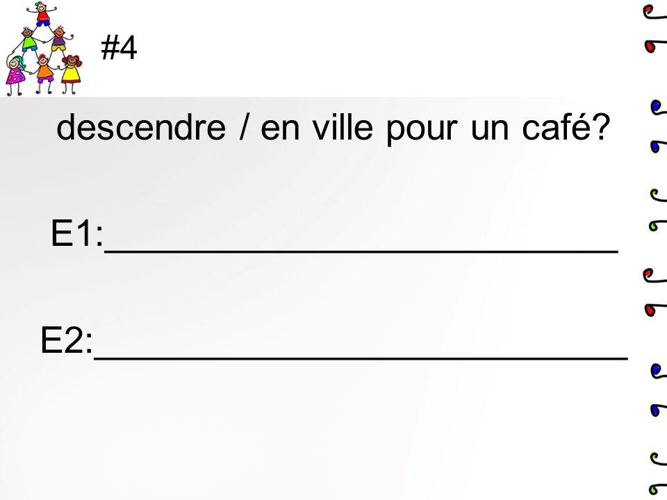 #4 descendre / en ville pour un café? E1:_________________________ E2:__________________________