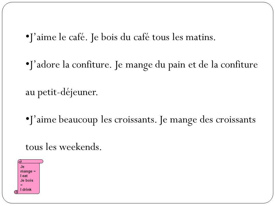 Je mange = I eat Je bois = I drink Jaime le café. Je bois du café tous les matins.