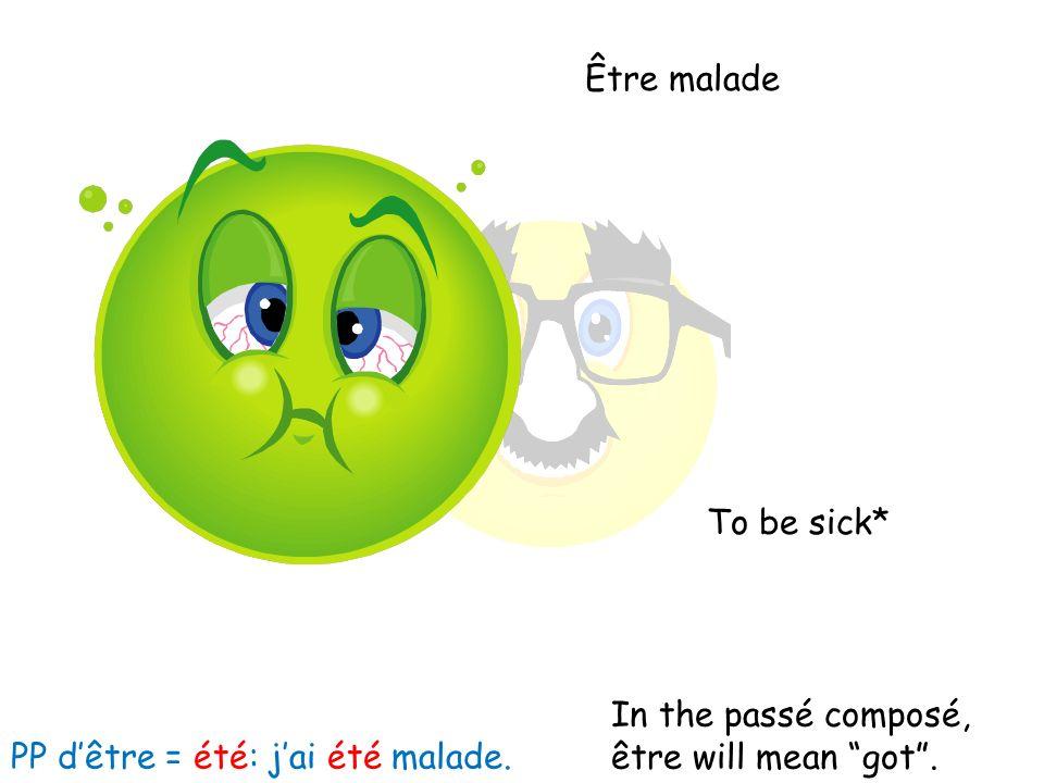Être malade To be sick* In the passé composé, être will mean got. PP dêtre = été: jai été malade.