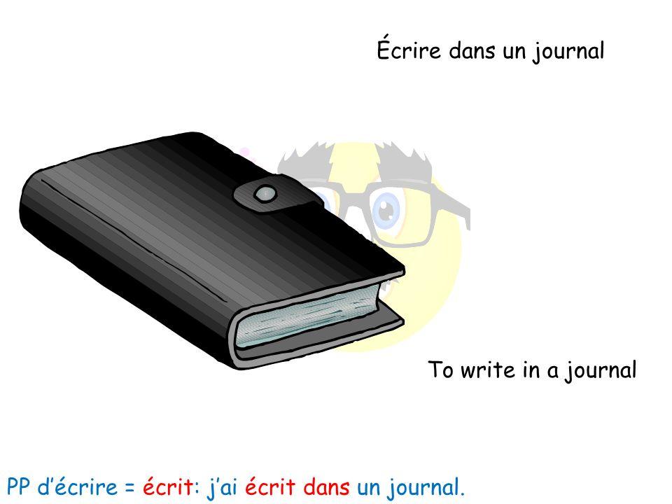 Écrire dans un journal To write in a journal PP décrire = écrit: jai écrit dans un journal.