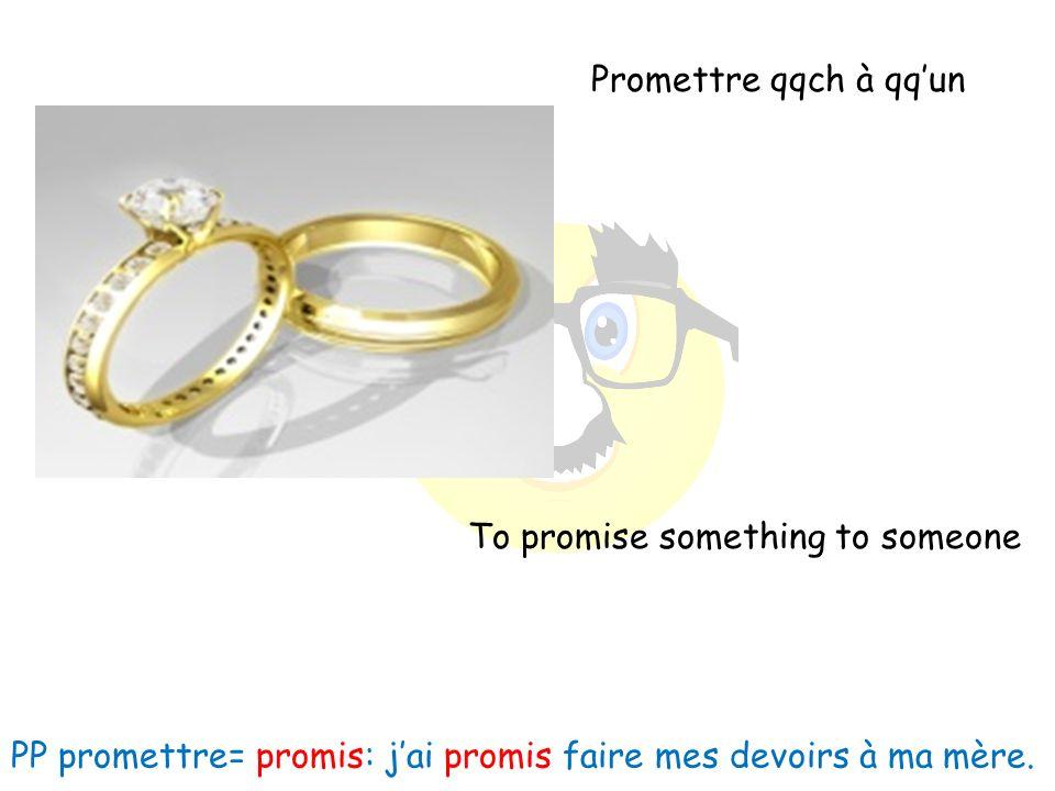 Promettre qqch à qqun To promise something to someone PP promettre= promis: jai promis faire mes devoirs à ma mère.