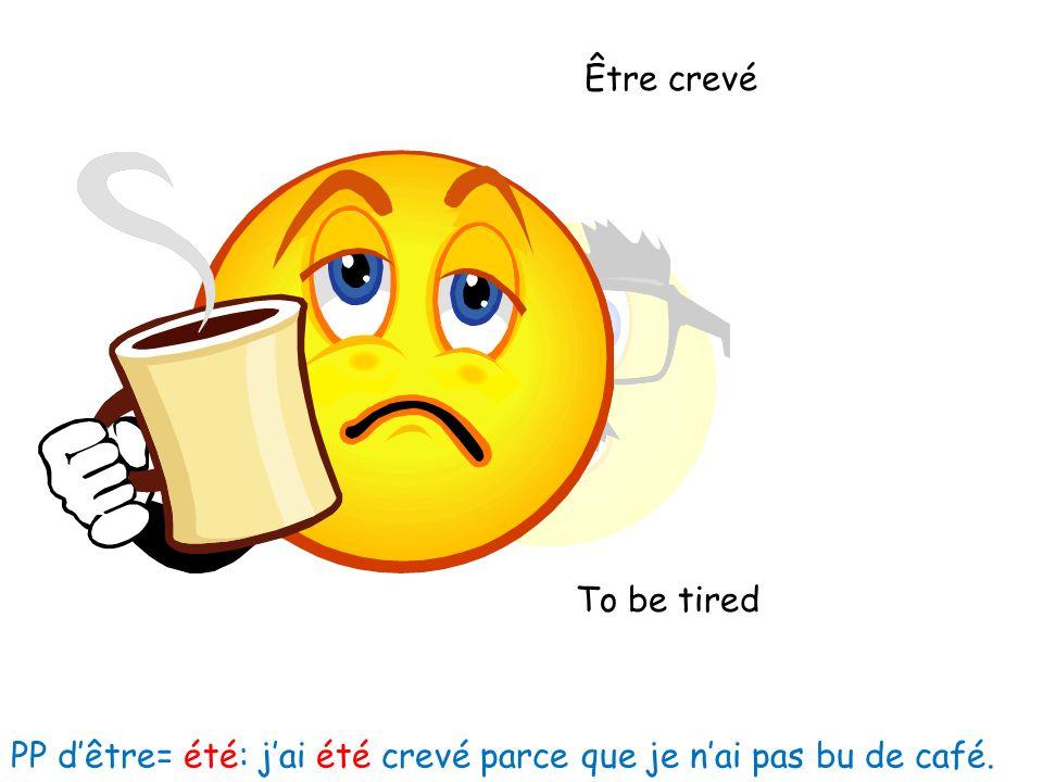 Être crevé To be tired PP dêtre= été: jai été crevé parce que je nai pas bu de café.