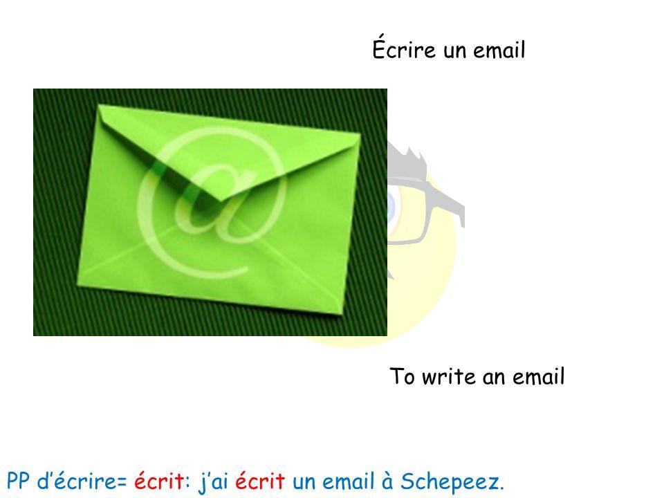 Écrire un email To write an email PP décrire= écrit: jai écrit un email à Schepeez.