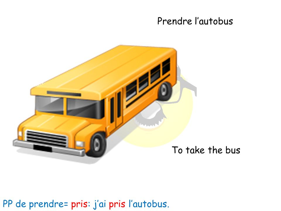 Prendre lautobus To take the bus PP de prendre= pris: jai pris lautobus.