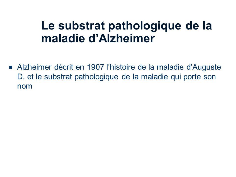 25 Le substrat pathologique de la maladie dAlzheimer Alzheimer décrit en 1907 lhistoire de la maladie dAuguste D.
