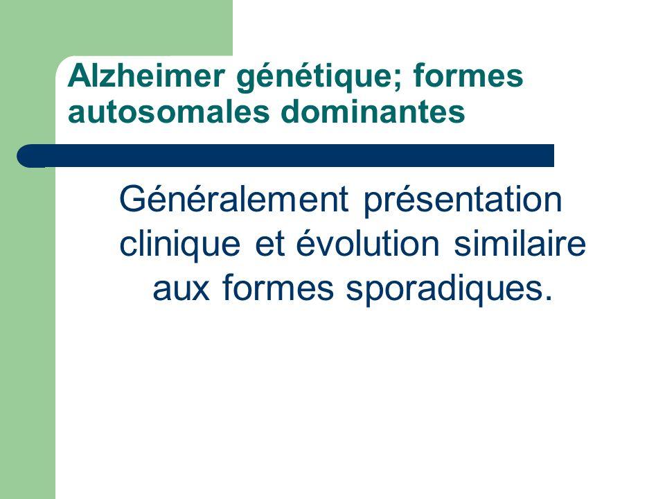 Alzheimer génétique; formes autosomales dominantes Généralement présentation clinique et évolution similaire aux formes sporadiques.