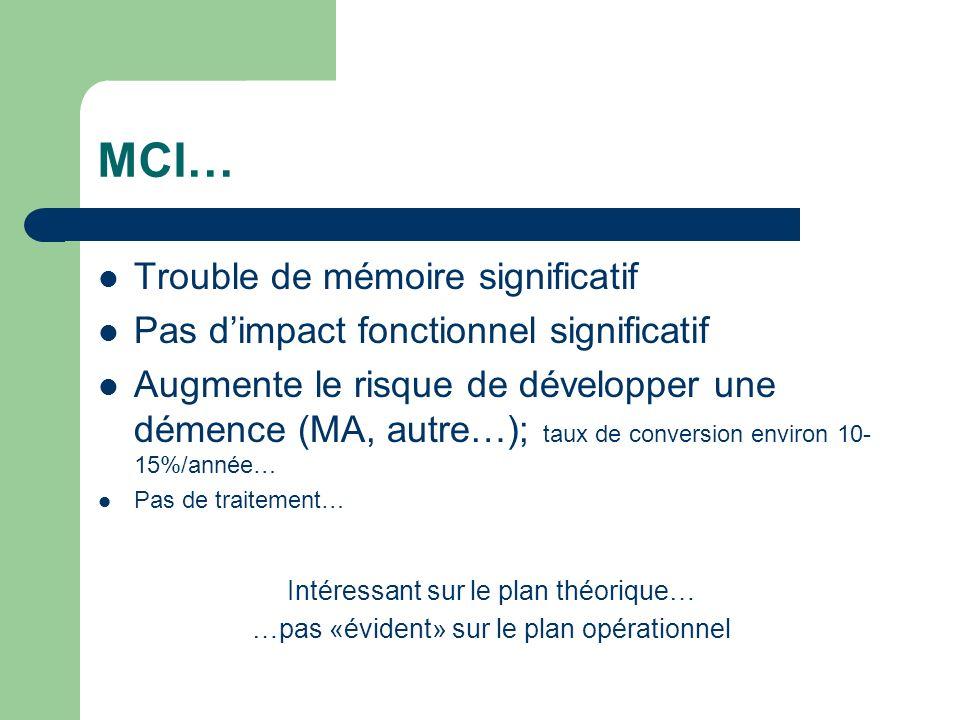 MCI… Trouble de mémoire significatif Pas dimpact fonctionnel significatif Augmente le risque de développer une démence (MA, autre…); taux de conversion environ 10- 15%/année… Pas de traitement… Intéressant sur le plan théorique… …pas «évident» sur le plan opérationnel