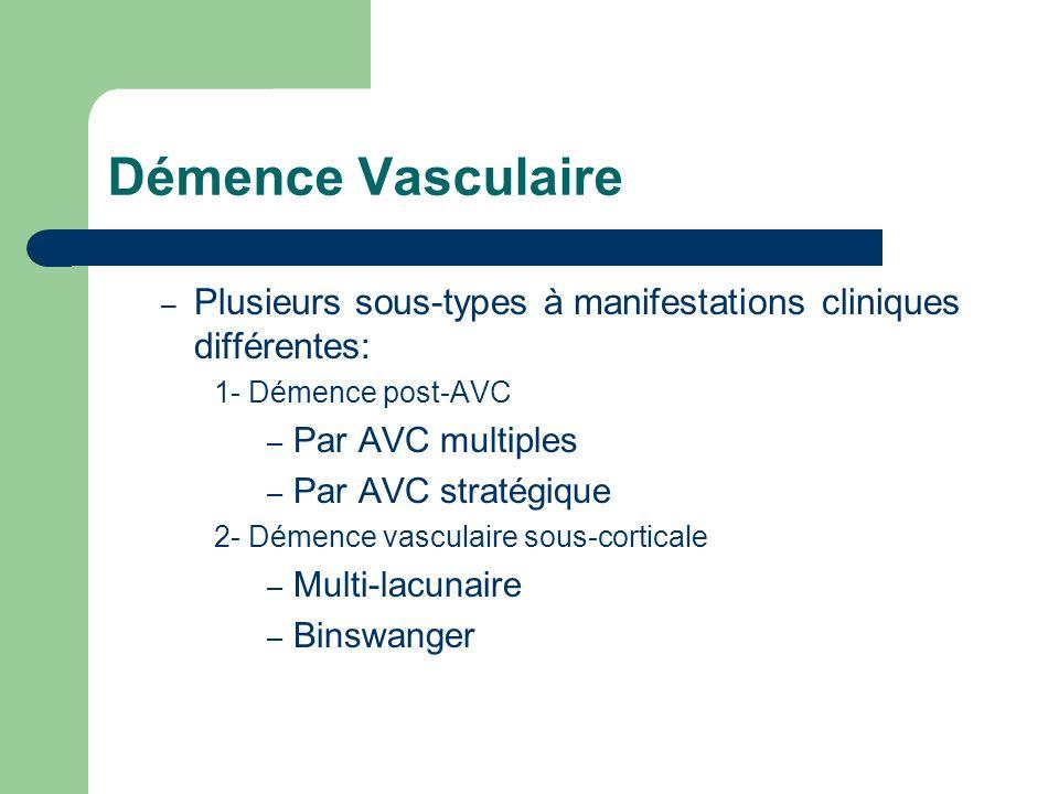 Démence Vasculaire – Plusieurs sous-types à manifestations cliniques différentes: 1- Démence post-AVC – Par AVC multiples – Par AVC stratégique 2- Démence vasculaire sous-corticale – Multi-lacunaire – Binswanger