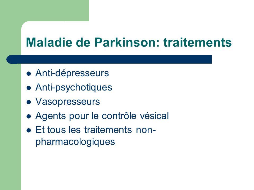 Maladie de Parkinson: traitements Anti-dépresseurs Anti-psychotiques Vasopresseurs Agents pour le contrôle vésical Et tous les traitements non- pharmacologiques