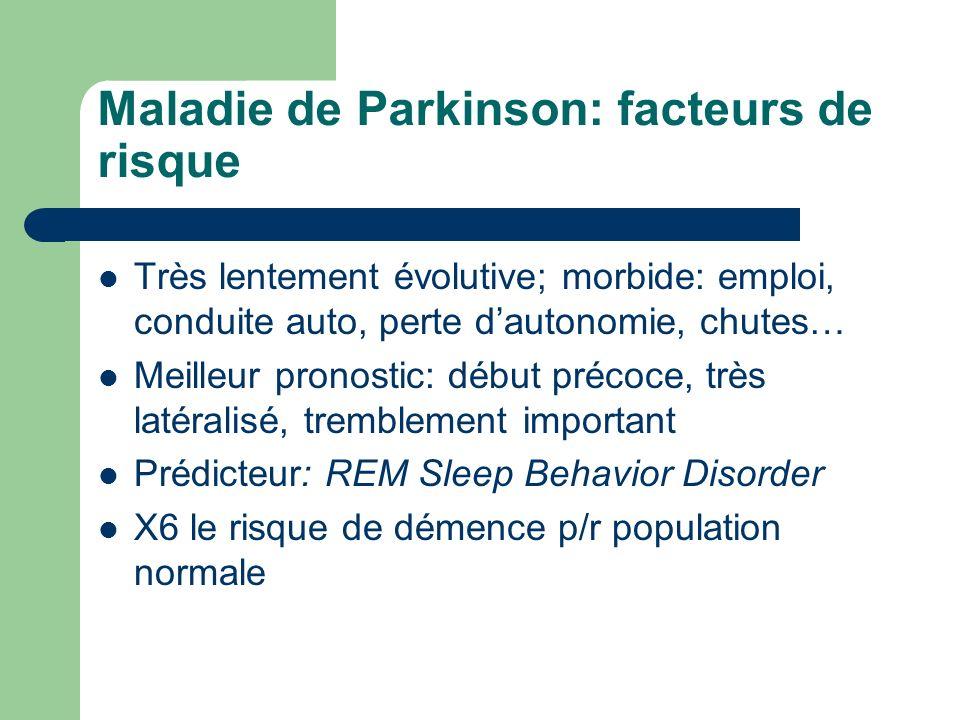 Maladie de Parkinson: facteurs de risque Très lentement évolutive; morbide: emploi, conduite auto, perte dautonomie, chutes… Meilleur pronostic: début précoce, très latéralisé, tremblement important Prédicteur: REM Sleep Behavior Disorder X6 le risque de démence p/r population normale