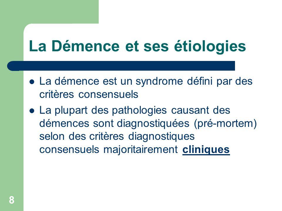 8 La Démence et ses étiologies La démence est un syndrome défini par des critères consensuels La plupart des pathologies causant des démences sont diagnostiquées (pré-mortem) selon des critères diagnostiques consensuels majoritairement cliniques