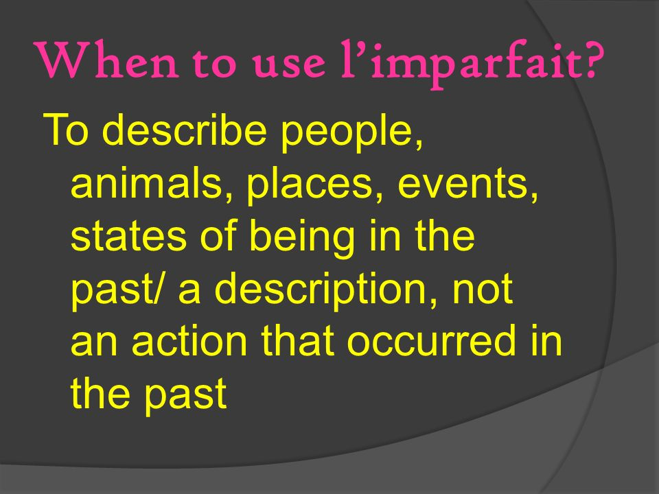 When to use limparfait? To describe people, animals, places, events, states of being in the past/ a description, not an action that occurred in the pa