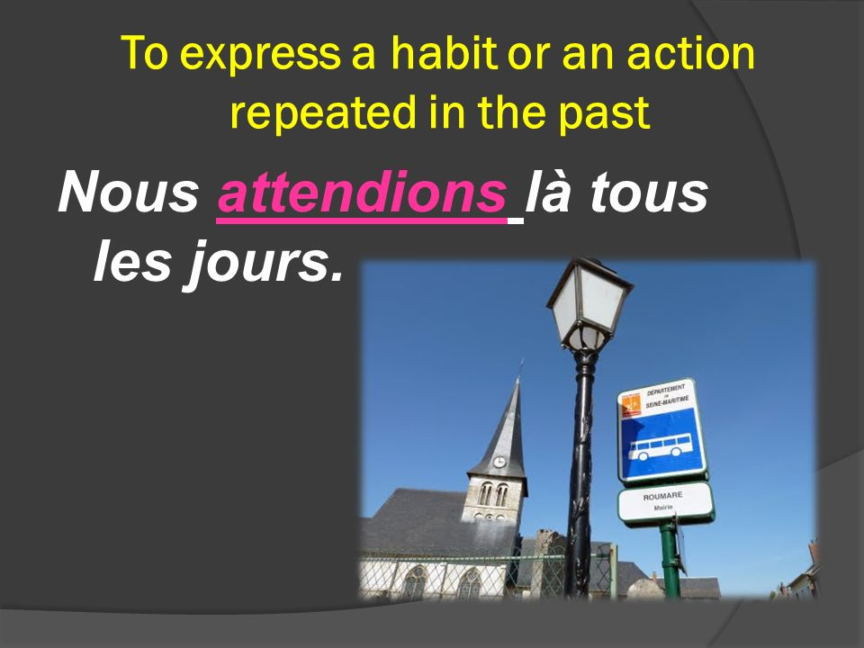 To express a habit or an action repeated in the past Nous attendions là tous les jours.
