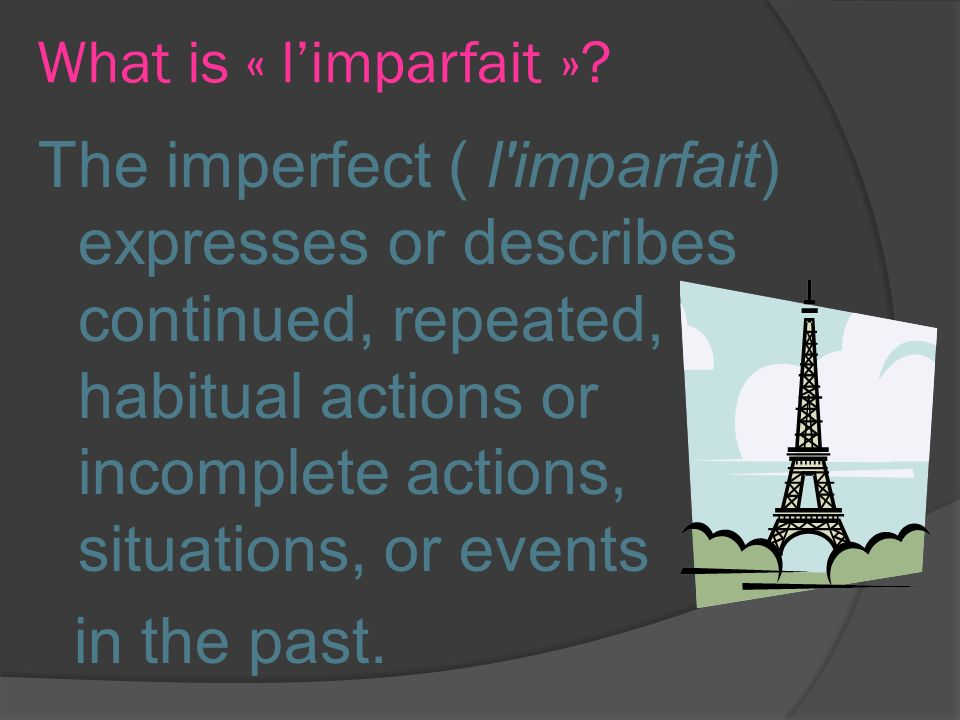 What is « limparfait »? The imperfect ( l'imparfait) expresses or describes continued, repeated, habitual actions or incomplete actions, situations, o