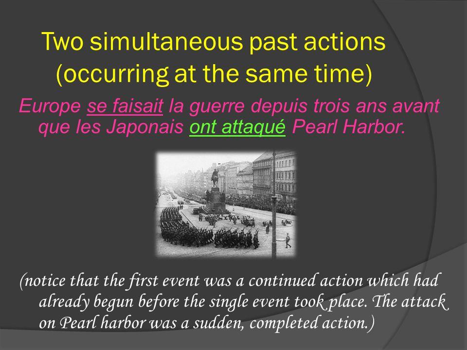 Two simultaneous past actions (occurring at the same time) Europe se faisait la guerre depuis trois ans avant que les Japonais ont attaqué Pearl Harbo