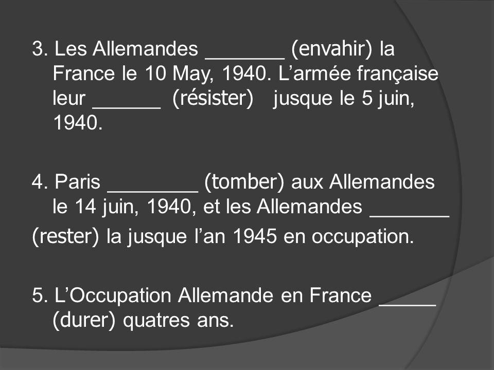 3. Les Allemandes _______ (envahir) la France le 10 May, 1940. Larmée française leur ______ (résister) jusque le 5 juin, 1940. 4. Paris ________ (tomb