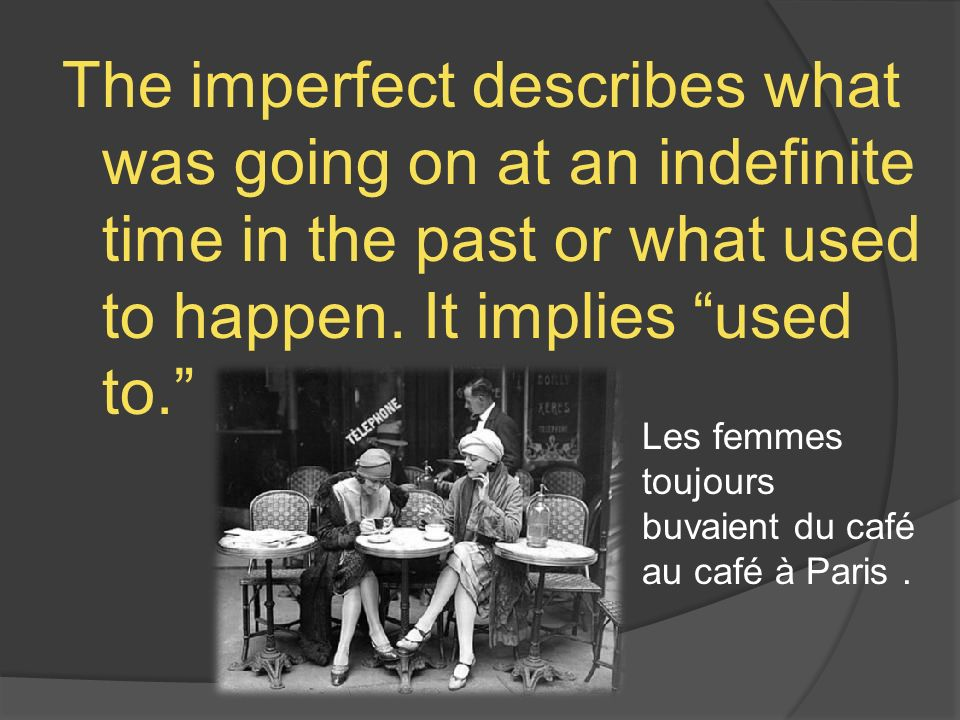 The imperfect describes what was going on at an indefinite time in the past or what used to happen.