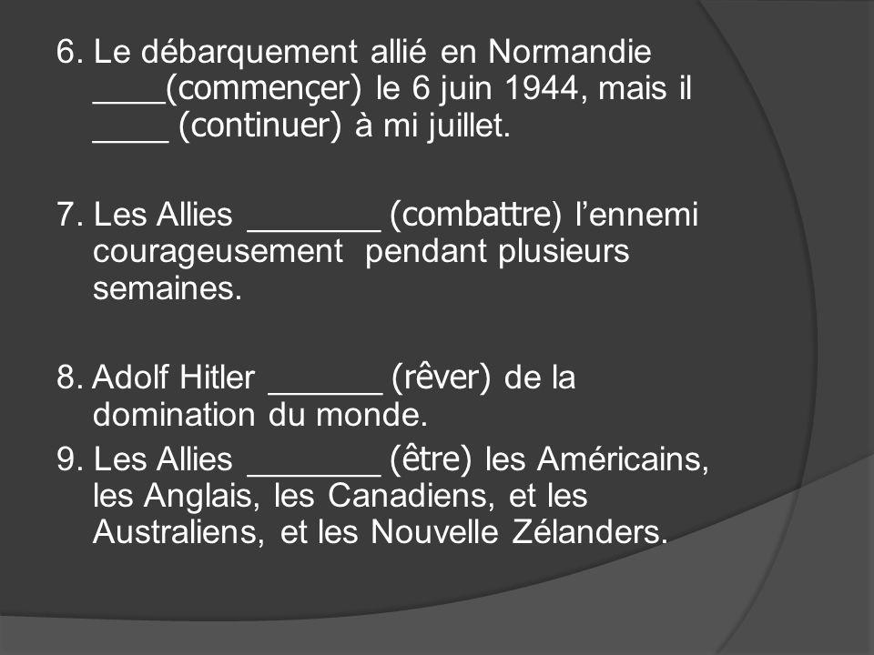 6. Le débarquement allié en Normandie ____(commençer) le 6 juin 1944, mais il ____ (continuer) à mi juillet. 7. Les Allies _______ (combattre) lennemi