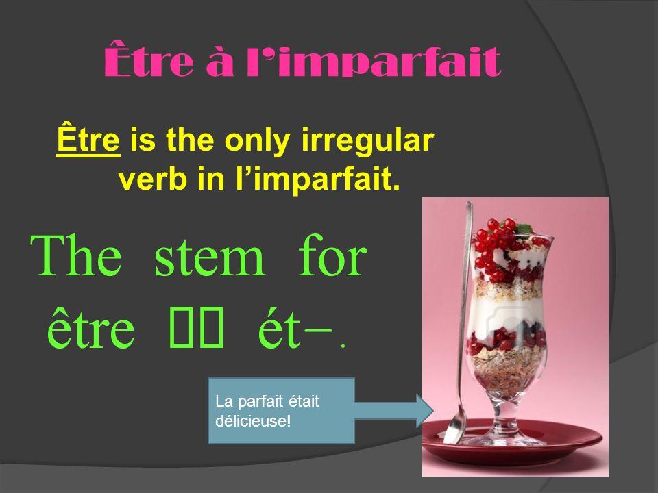 Être à limparfait Être is the only irregular verb in limparfait. The stem for être is ét -. La parfait était délicieuse!