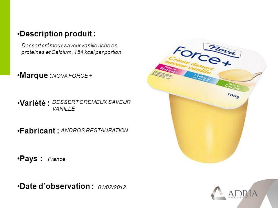 Description produit : Marque : Variété : Fabricant : Pays : Date dobservation : Dessert crémeux saveur vanille riche en protéines et Calcium, 154 kcal par portion.