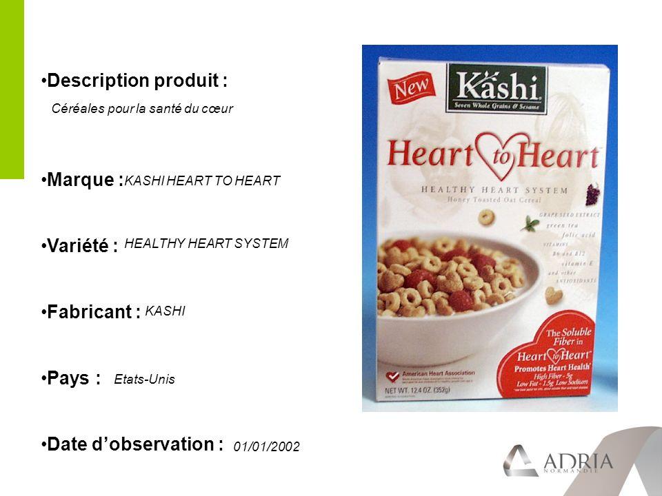 Description produit : Marque : Variété : Fabricant : Pays : Date dobservation : KASHI HEART TO HEART HEALTHY HEART SYSTEM KASHI Etats-Unis 01/01/2002 Céréales pour la santé du cœur