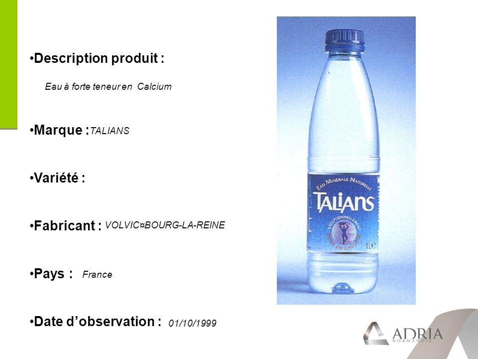 Description produit : Marque : Variété : Fabricant : Pays : Date dobservation : TALIANS VOLVIC¤BOURG-LA-REINE France 01/10/1999 Eau à forte teneur en Calcium
