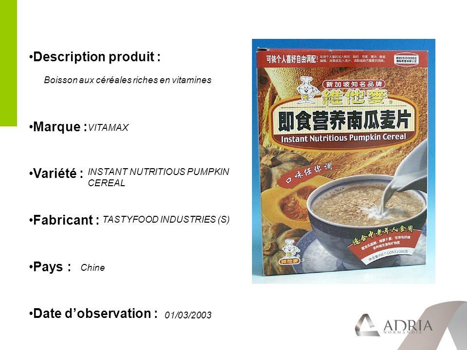 Description produit : Marque : Variété : Fabricant : Pays : Date dobservation : VITAMAX INSTANT NUTRITIOUS PUMPKIN CEREAL TASTYFOOD INDUSTRIES (S) Chine 01/03/2003 Boisson aux céréales riches en vitamines