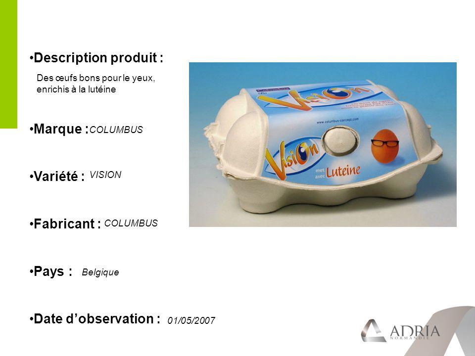 Description produit : Marque : Variété : Fabricant : Pays : Date dobservation : COLUMBUS VISION COLUMBUS Belgique 01/05/2007 Des œufs bons pour le yeux, enrichis à la lutéine