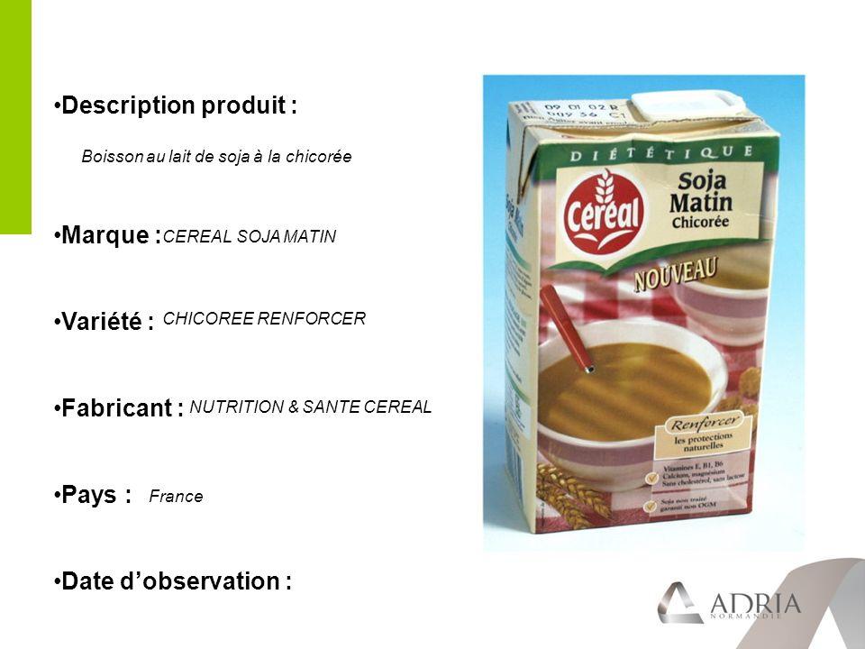 Description produit : Marque : Variété : Fabricant : Pays : Date dobservation : CEREAL SOJA MATIN CHICOREE RENFORCER NUTRITION & SANTE CEREAL France Boisson au lait de soja à la chicorée