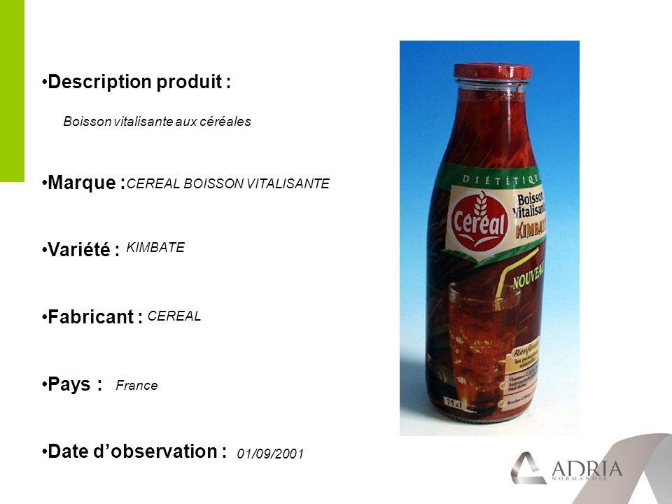 Description produit : Marque : Variété : Fabricant : Pays : Date dobservation : CEREAL BOISSON VITALISANTE KIMBATE CEREAL France 01/09/2001 Boisson vitalisante aux céréales