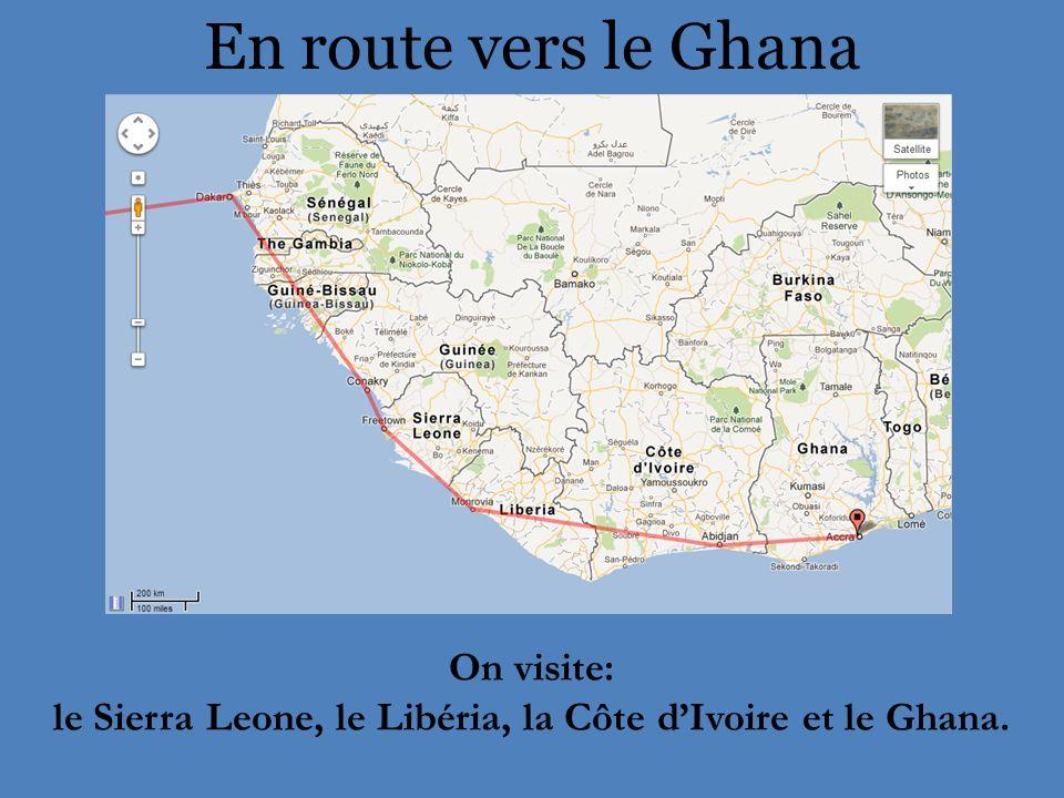 En route vers le Ghana On visite: le Sierra Leone, le Libéria, la Côte dIvoire et le Ghana.