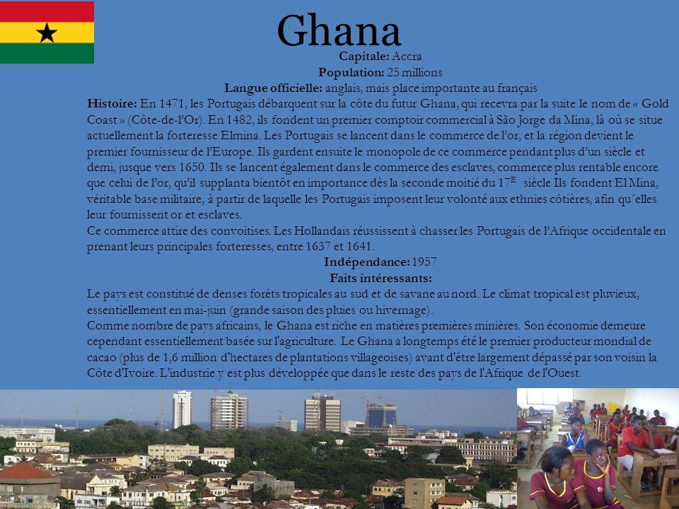 Ghana Capitale: Accra Population: 25 millions Langue officielle: anglais, mais place importante au français Histoire: En 1471, les Portugais débarquen