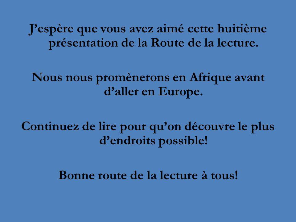 Jespère que vous avez aimé cette huitième présentation de la Route de la lecture. Nous nous promènerons en Afrique avant daller en Europe. Continuez d