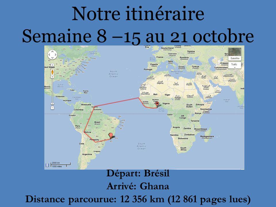 Notre itinéraire Semaine 8 –15 au 21 octobre Départ: Brésil Arrivé: Ghana Distance parcourue: 12 356 km (12 861 pages lues)