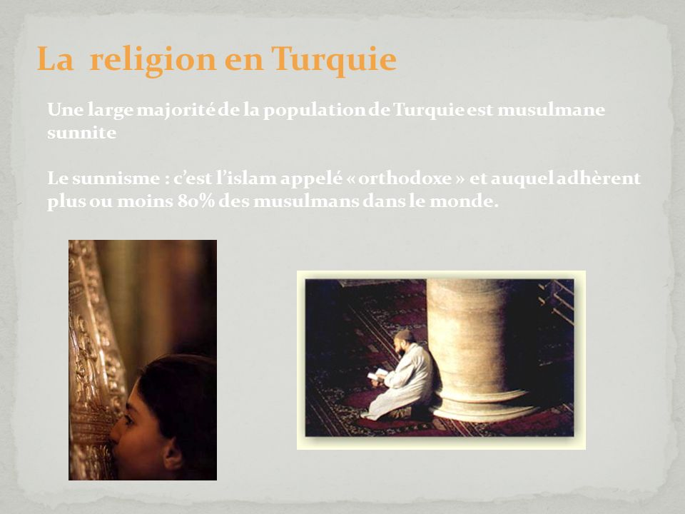 La religion en Turquie Une large majorité de la population de Turquie est musulmane sunnite Le sunnisme : cest lislam appelé « orthodoxe » et auquel a