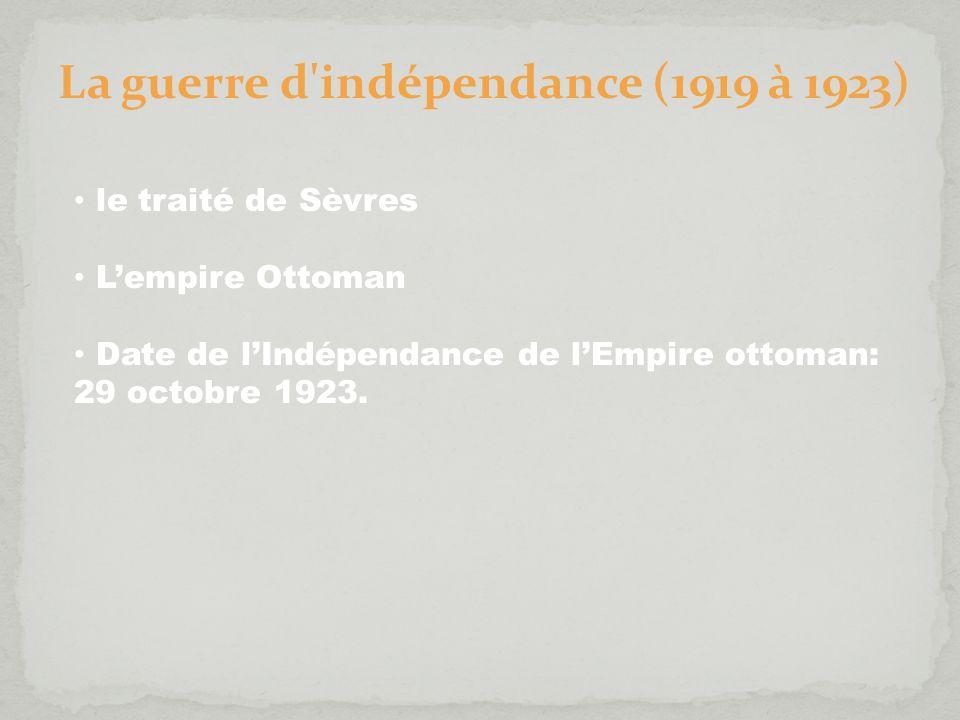 La guerre d'indépendance (1919 à 1923) le traité de Sèvres Lempire Ottoman Date de lIndépendance de lEmpire ottoman: 29 octobre 1923.