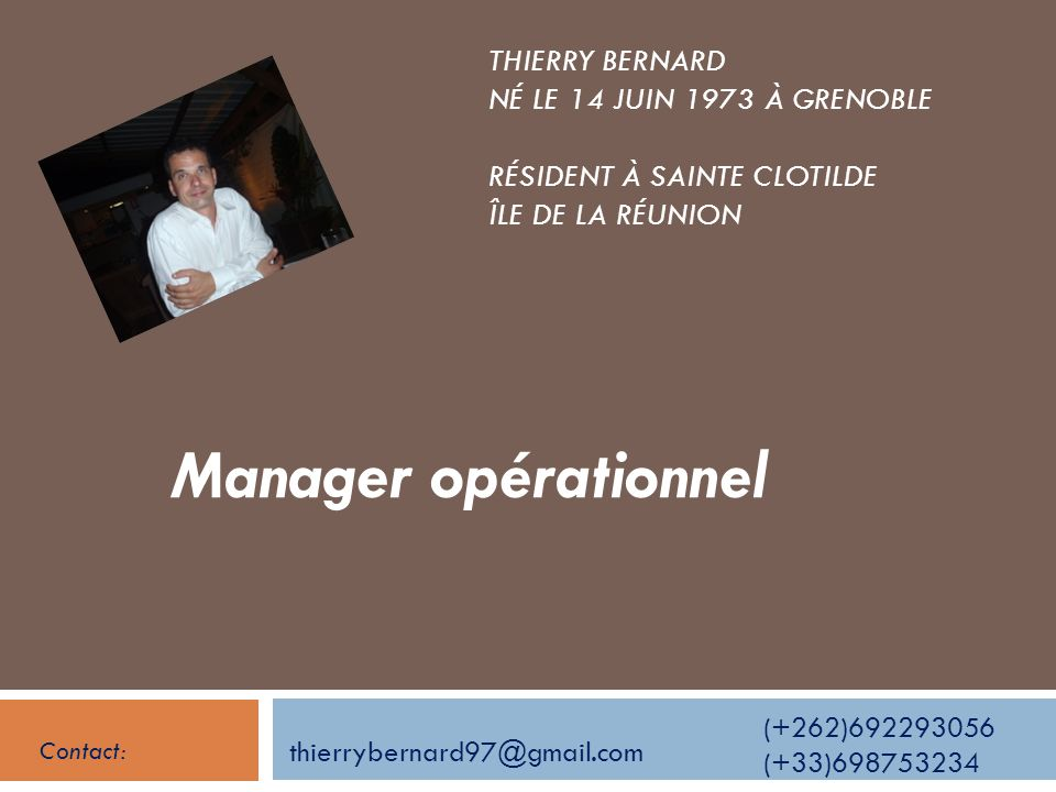 THIERRY BERNARD NÉ LE 14 JUIN 1973 À GRENOBLE RÉSIDENT À SAINTE CLOTILDE ÎLE DE LA RÉUNION Manager opérationnel thierrybernard97@gmail.com (+262)69229