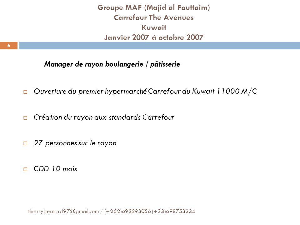 Groupe MAF (Majid al Fouttaim) Carrefour The Avenues Kuwait Janvier 2007 à octobre 2007 Manager de rayon boulangerie / pâtisserie Ouverture du premier