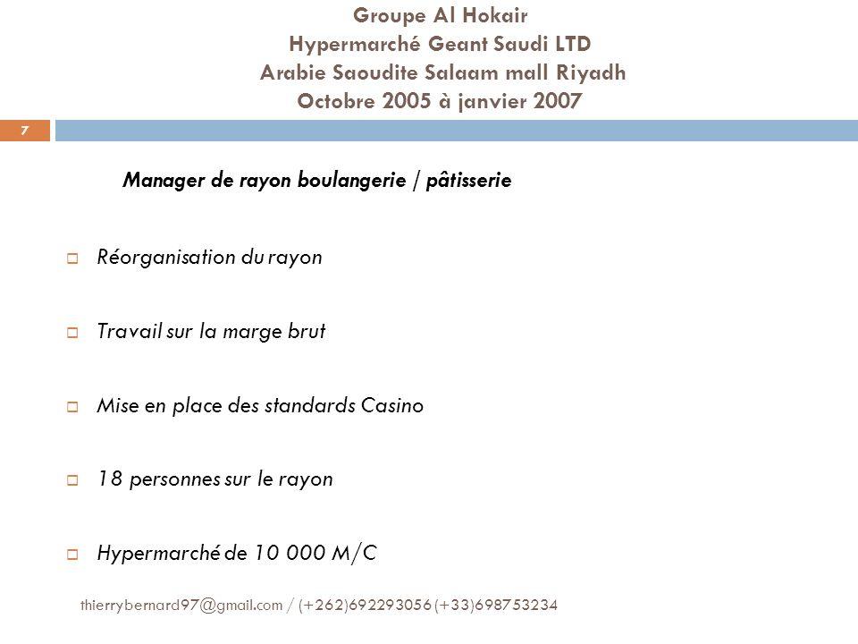 Centre E.LECLERC Montélimar (France Métropolitaine) Décembre 2002 à octobre 2005 Manager de rayon boulangerie / pâtisserie Réorganisation du rayon Nouvelle gamme en pâtisserie Formalisation des procédures 12 personnes sur le rayon Hypermarché de 4000 M/C 8 thierrybernard97@gmail.com / (+262)692293056 (+33)698753234