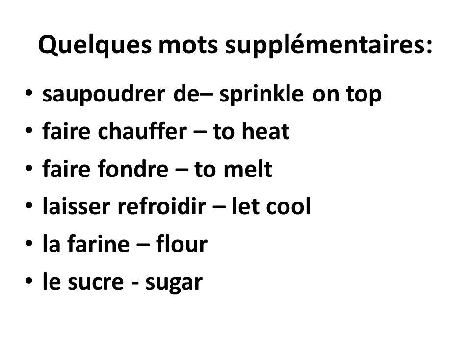 Quelques mots supplémentaires: saupoudrer de– sprinkle on top faire chauffer – to heat faire fondre – to melt laisser refroidir – let cool la farine –