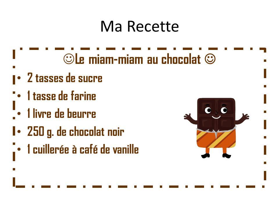 Ma Recette Le miam-miam au chocolat 2 tasses de sucre 1 tasse de farine 1 livre de beurre 250 g. de chocolat noir 1 cuillerée à café de vanille