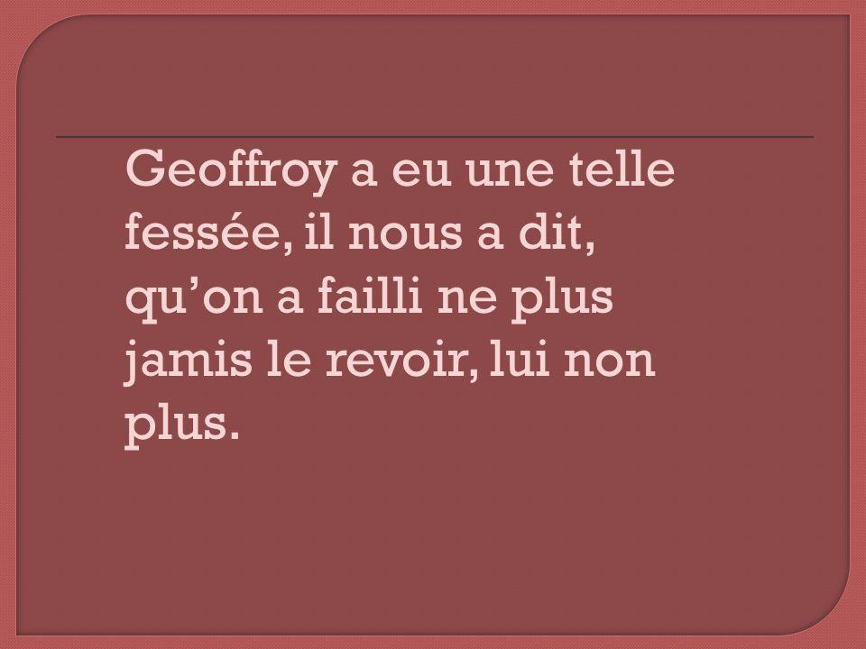 Geoffroy a eu une telle fessée, il nous a dit, quon a failli ne plus jamis le revoir, lui non plus.