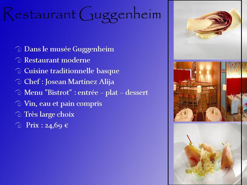 Restaurant Guggenheim Dans le musée Guggenheim Restaurant moderne Cuisine traditionnelle basque Chef : Josean Martínez Alija Menu Bistrot : entrée – plat – dessert Vin, eau et pain compris Très large choix Prix : 24,69