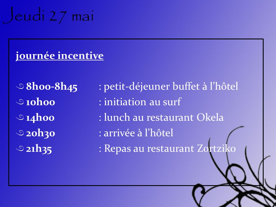 Jeudi 27 mai journée incentive 8h00-8h45: petit-déjeuner buffet à lhôtel 10h00: initiation au surf 14h00: lunch au restaurant Okela 20h30: arrivée à lhôtel 21h35: Repas au restaurant Zortziko