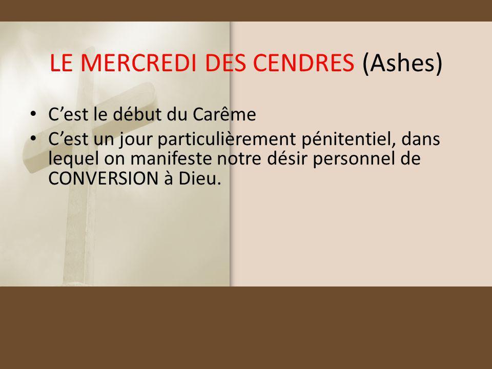 LE MERCREDI DES CENDRES (Ashes) Cest le début du Carême Cest un jour particulièrement pénitentiel, dans lequel on manifeste notre désir personnel de C