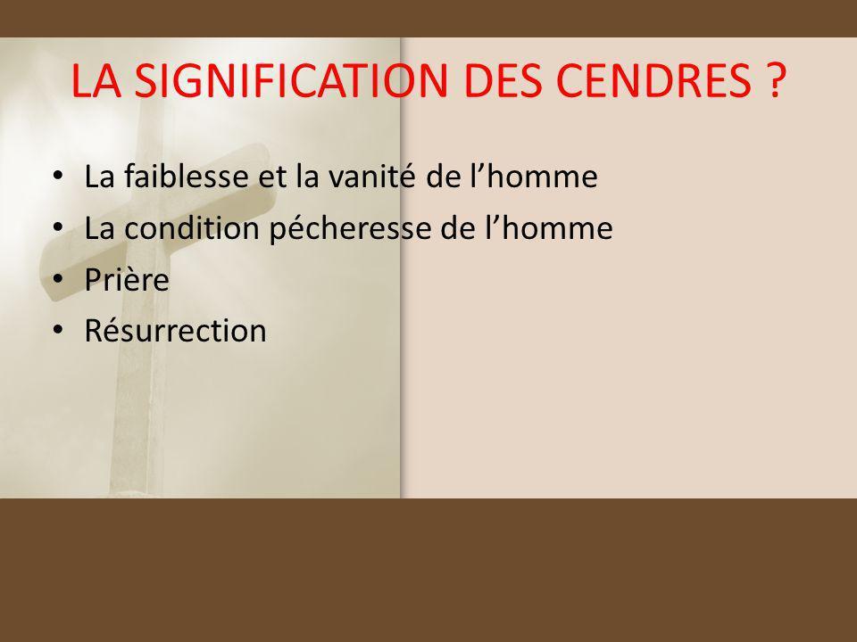 LA SIGNIFICATION DES CENDRES ? La faiblesse et la vanité de lhomme La condition pécheresse de lhomme Prière Résurrection