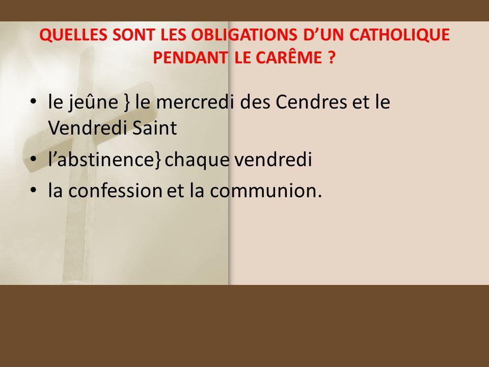 QUELLES SONT LES OBLIGATIONS DUN CATHOLIQUE PENDANT LE CARÊME ? le jeûne } le mercredi des Cendres et le Vendredi Saint labstinence} chaque vendredi l