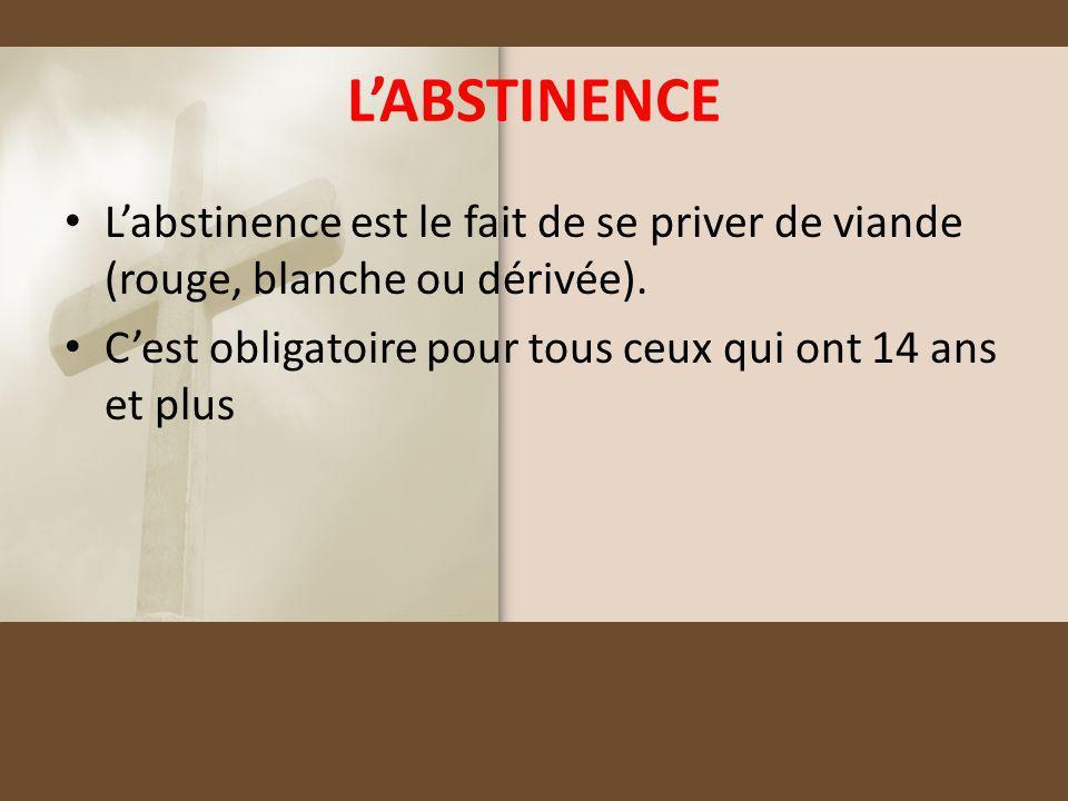 LABSTINENCE Labstinence est le fait de se priver de viande (rouge, blanche ou dérivée). Cest obligatoire pour tous ceux qui ont 14 ans et plus