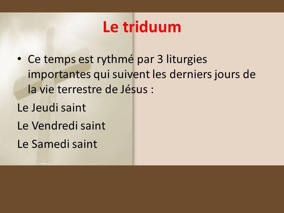 Le triduum Ce temps est rythmé par 3 liturgies importantes qui suivent les derniers jours de la vie terrestre de Jésus : Le Jeudi saint Le Vendredi sa