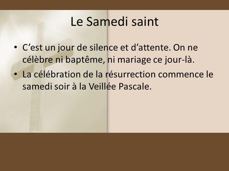Le Samedi saint Cest un jour de silence et dattente. On ne célèbre ni baptême, ni mariage ce jour-là. La célébration de la résurrection commence le sa